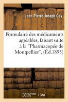 Couverture du livre « Formulaire des medicaments agreables, faisant suite a la pharmacopee de montpellier (ed.1855) » de Gay J-P-J. aux éditions Hachette Bnf