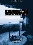 Couverture du livre « Bunker solitude à Port-Vendres » de Lucas Danemine aux éditions Presses Litteraires