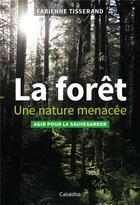 Couverture du livre « La forêt ; une nature menacée ; agir pour la sauvegarder » de Frederic Hermann et Fabienne Tisserand aux éditions Cabedita