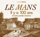 Couverture du livre « Le Mans ; il y a 100 ans ; en cartes postales anciennes » de Christophe Belser aux éditions Patrimoines & Medias