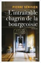 Couverture du livre « L'intraitable chagrin de la bourgeoisie » de Pierre Serisier aux éditions Editions De L'aube