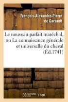 Couverture du livre « Le nouveau parfait marechal, ou la connaissance generale et universelle du cheval (ed.1741) » de Garsault (De) F-A. aux éditions Hachette Bnf
