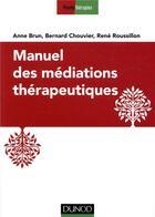 Couverture du livre « Manuel des médiations thérapeutiques (2e édition) » de Anne Brun et Bernard Chouvier et Rene Roussillon aux éditions Dunod
