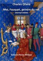 Couverture du livre « Moi, Fouquet, peintre du roi » de Charles Ofaire aux éditions Pierre Philippe