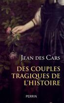 Couverture du livre « Des couples tragiques de l'Histoire » de Jean Des Cars aux éditions Perrin