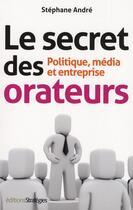 Couverture du livre « Le secret des orateurs ; politique, média et entreprise (6e édition) » de Stephane Andre aux éditions Strategies