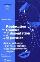 Couverture du livre « Rééducation des troubles de l'alimentation et de la déglutition ; dans les pathologies d'origine congénitale et les encéphalopathies acquises » de Catherine Senez aux éditions Solal
