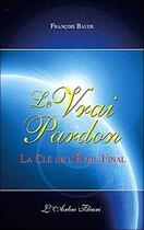 Couverture du livre « Le vrai pardon ; la clé de l'éveil final » de Francois Bauer aux éditions Arbre Fleuri