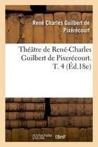 Couverture du livre « Theatre De Rene-Charles Guilbert De Pixerecourt. T. 4 (Ed.18e) » de De Pixerecourt R C aux éditions Hachette Bnf