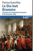Couverture du livre « Le dix-huit brumaire ; l'épilogue de la Révolution française (9-10 novembre 1799) » de Patrice Gueniffey aux éditions Gallimard
