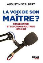 Couverture du livre « La voix de son maître ; France Inter et le pouvoir politique ; 1963-2012 » de Augustin Scalbert aux éditions Nova