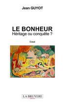 Couverture du livre « Le bonheur ; héritage ou conquête ? » de Jean Guyot aux éditions La Bruyere