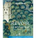 Couverture du livre « Revoir le Moyen âge, la pensée gothique et son héritage » de Roland Recht aux éditions Picard