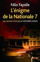 Couverture du livre « L'énigme de la nationale 7 ; les secrets d'un privé ; histoires vraies » de Felix Fayolle aux éditions La Compagnie Litteraire