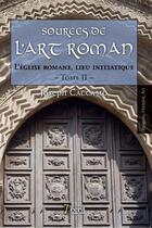 Couverture du livre « Sources de l'art roman t.2 ; l'église romane, lieu initiatique » de Joseph Caccamo aux éditions 7 Ecrit