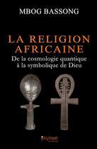 Couverture du livre « La religion africaine ; de la cosmologie quantique à la symbolique de Dieu » de Mbog Bassong aux éditions Books On Demand