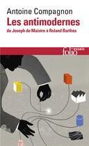 Couverture du livre « Les antimodernes ; de Joseph de Maistre à Roland Barthes » de Antoine Compagnon aux éditions Gallimard