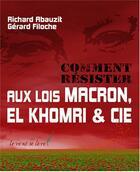 Couverture du livre « Comment résister aux lois Macron, El Khomri & Cie » de Gerard Filoche et Richard Abauzit aux éditions Le Vent Se Leve
