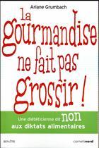 Couverture du livre « La gourmandise ne fait pas grossir ! une diététicienne dit non aux diktats alimentaires » de Ariane Grumbach aux éditions Carnets Nord