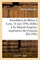 Couverture du livre « L'inondation du rhone a lyon, le 31 mai 1856, dediee a sa majeste eugenie, imperatrice des francais » de Bourrelly aux éditions Hachette Bnf