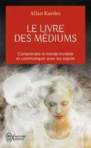 Couverture du livre « Le livre des médiums ; comprendre le monde invisible et communiquer avec les esprits » de Allan Kardec aux éditions J'ai Lu