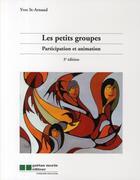 Couverture du livre « Les petits groupes ; participation et animation (3e édition) » de Yves Saint-Arnaud aux éditions Gaetan Morin