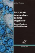 Couverture du livre « La science économique comme ingénierie ; quantification et modélisation économique » de Michel Armatte aux éditions Presses De L'ecole Des Mines