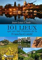 Couverture du livre « 101 lieux qui ont fait l'histoire de la Franche-Comté » de Jean-Louis Clade aux éditions Emmanuel Vandelle