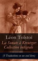 Couverture du livre « La Sonate à Kreutzer: Collection intégrale (3 Traductions en un seul livre) » de Leon Tolstoi aux éditions E-artnow