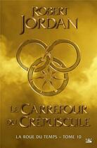 Couverture du livre « La roue du temps T.10 ; le carrefour du crépuscule » de Robert Jordan aux éditions Bragelonne