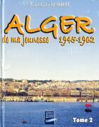Couverture du livre « Alger de ma jeunesse t.2 ; 1945-62 » de Humbert aux éditions Gandini Jacques