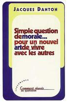 Couverture du livre « Simple Question De Morale ; Pour Un Nouvel Art De Vivre Avec Les Autres » de Jacques Danton aux éditions Les Deux Encres