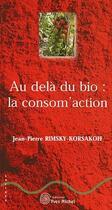 Couverture du livre « Au-delà du bio : la consomm'action » de Jean-Pierre Rimsky-Korsakoff aux éditions Yves Michel