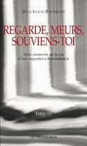 Couverture du livre « Regarde, meurs, souviens-toi , trois moments de la vie d'une déportée à Ravensbrück » de Jean-Louis Bachelet aux éditions Les Provinciales