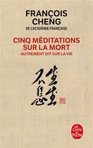 Couverture du livre « Cinq méditations sur la mort ; autrement dit sur la vie » de Francois Cheng aux éditions Lgf