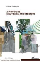 Couverture du livre « À propos de l'inutile en architecture » de Carole Levesque aux éditions L'harmattan