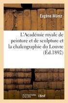 Couverture du livre « L'academie royale de peinture et de sculpture et la chalcographie du louvre » de Eugene Muntz aux éditions Hachette Bnf