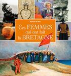 Couverture du livre « Ces femmes qui ont fait la Bretagne » de Nathalie De Broc aux éditions Ouest France
