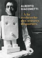 Couverture du livre « Alberto giacometti ; à la recherche des oeuvres disparues » de Michele Kieffer aux éditions Fage