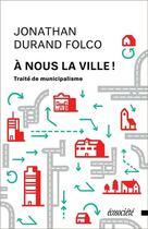 Couverture du livre « À nous la ville ! traité de municipalisme » de Jonathan Durand Folco aux éditions Ecosociete