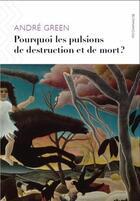 Couverture du livre « Pourquoi les pulsions de destruction ou de mort ? » de Andre Green aux éditions Ithaque