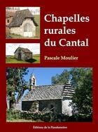 Couverture du livre « Chapelles Rurales Du Cantal » de Pascale Moulier aux éditions Flandonniere