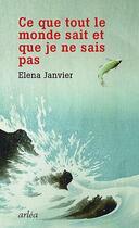 Couverture du livre « Ce que tout le monde sait et que je ne sais pas » de Elena Janvier aux éditions Arlea