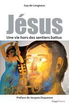 Couverture du livre « Jésus, une vie hors des sentiers battus » de Guy De Longeaux aux éditions Editions Temps Present
