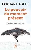 Couverture du livre « Le pouvoir du moment présent ; guide d'éveil spirituel » de Eckhart Tolle aux éditions J'ai Lu