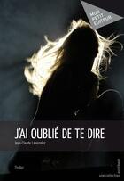 Couverture du livre « J'ai oublié de te dire » de Jean-Claude Lanoizelez aux éditions Publibook