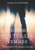Couverture du livre « L'homme qui tue les femmes ; mémoires d'un serial killer » de Camille Lemonnier aux éditions Books On Demand