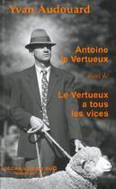Couverture du livre « Antoine Le Vertueux ; Le Vertueux A Tous Les Vices » de Yvan Audouard aux éditions L'ecailler Du Sud