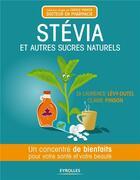 Couverture du livre « Stévia et autres sucres naturels ; un concentre de bienfaits pour votre santé et votre beauté » de Laurence Levy-Dutel et Claire Pinson aux éditions Eyrolles