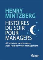 Couverture du livre « Histoires du soir pour managers ; 42 histoires surprenantes pour réveiller votre management » de Henry Mintzberg aux éditions Vuibert